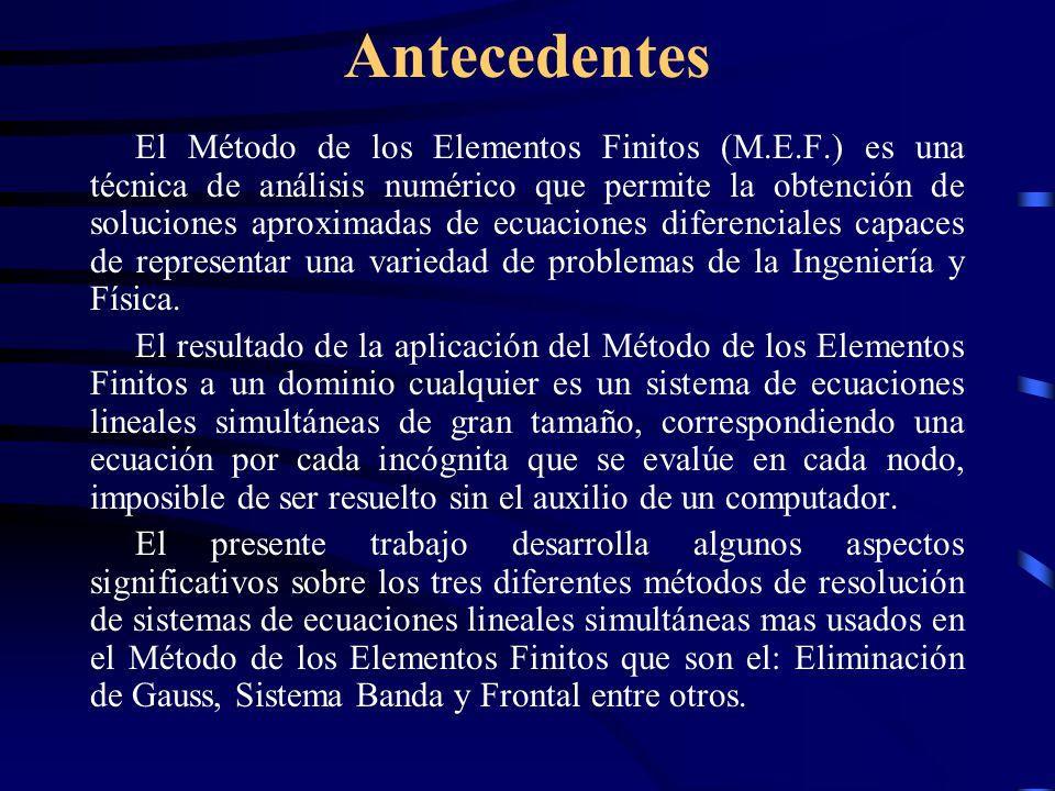 Antecedentes El Método de los Elementos Finitos (M.E.F.) es una técnica de análisis numérico que permite la obtención de soluciones aproximadas de ecuaciones diferenciales capaces de representar una variedad de problemas de la Ingeniería y Física.