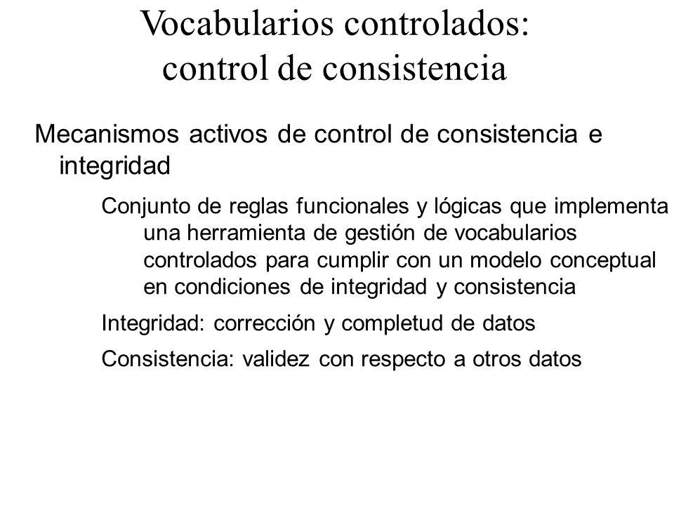 Vocabularios controlados: control de consistencia Mecanismos activos de control de consistencia e integridad Conjunto de reglas funcionales y lógicas