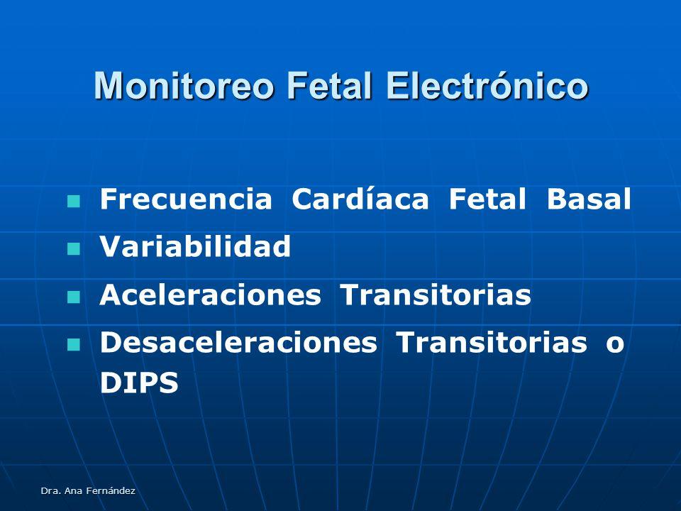 Dra. Ana Fernández Monitoreo Fetal Electrónico Frecuencia Cardíaca Fetal Basal Variabilidad Aceleraciones Transitorias Desaceleraciones Transitorias o