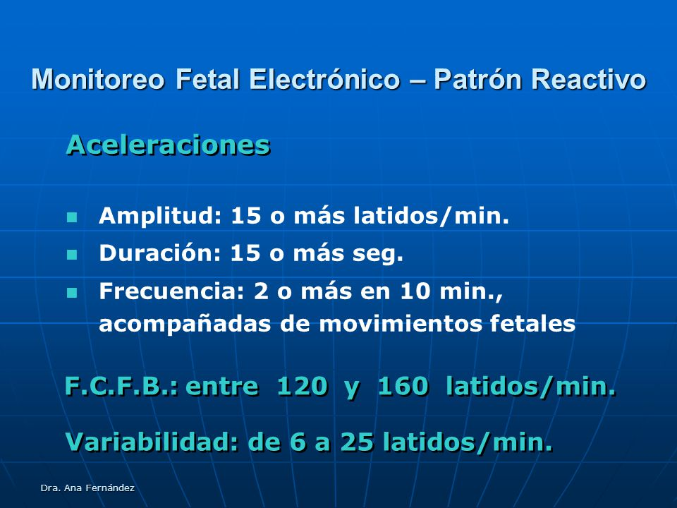 Dra. Ana Fernández Monitoreo Fetal Electrónico – Patrón Reactivo Amplitud: 15 o más latidos/min. Duración: 15 o más seg. Frecuencia: 2 o más en 10 min