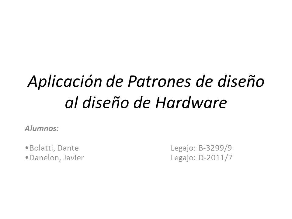 Aplicación de Patrones de diseño al diseño de Hardware Alumnos: Bolatti, Dante Legajo: B-3299/9 Danelon, Javier Legajo: D-2011/7