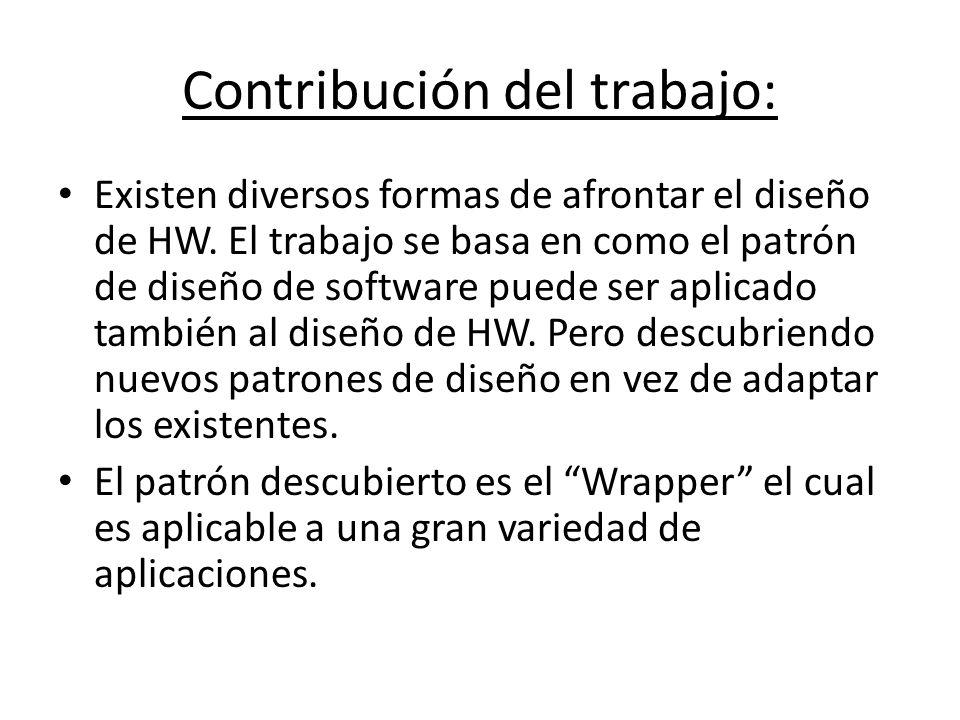 Contribución del trabajo: Existen diversos formas de afrontar el diseño de HW. El trabajo se basa en como el patrón de diseño de software puede ser ap