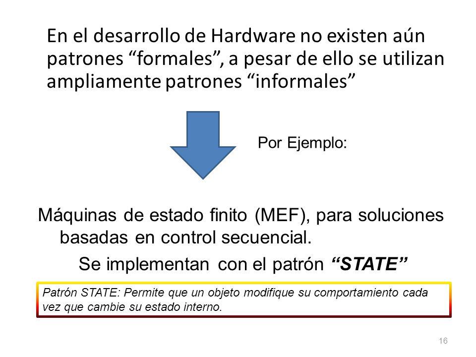 En el desarrollo de Hardware no existen aún patrones formales, a pesar de ello se utilizan ampliamente patrones informales 16 Por Ejemplo: Máquinas de