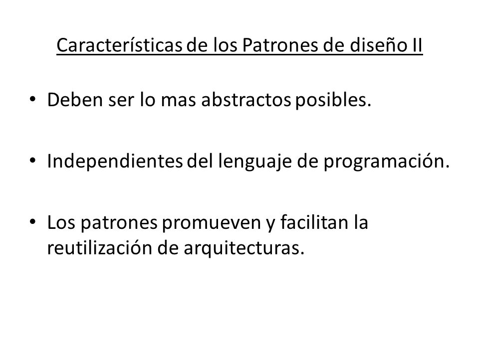 Características de los Patrones de diseño II Deben ser lo mas abstractos posibles. Independientes del lenguaje de programación. Los patrones promueven