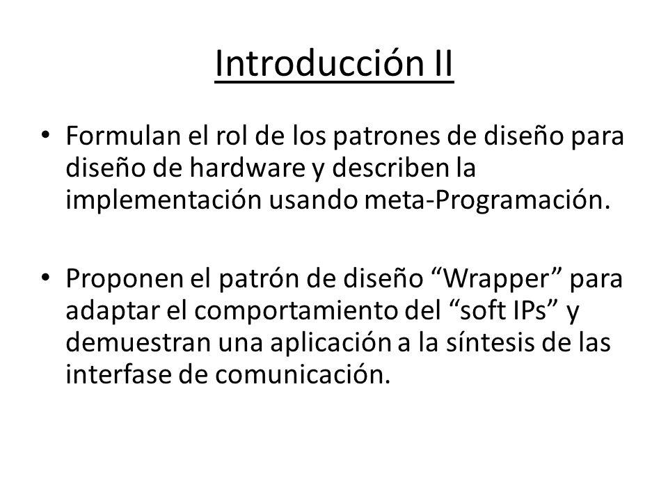 Introducción II Formulan el rol de los patrones de diseño para diseño de hardware y describen la implementación usando meta-Programación. Proponen el