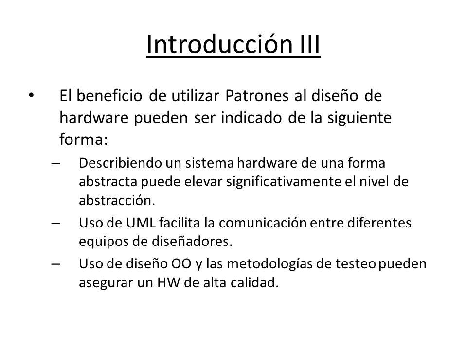 Introducción III El beneficio de utilizar Patrones al diseño de hardware pueden ser indicado de la siguiente forma: – Describiendo un sistema hardware