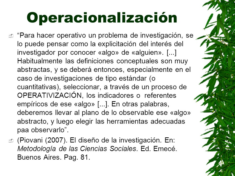Operacionalización Para hacer operativo un problema de investigación, se lo puede pensar como la explicitación del interés del investigador por conoce