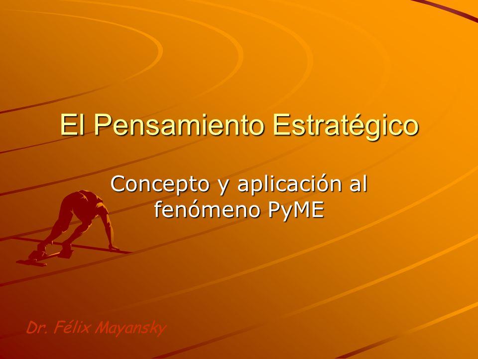 El Pensamiento Estratégico Concepto y aplicación al fenómeno PyME Dr. Félix Mayansky