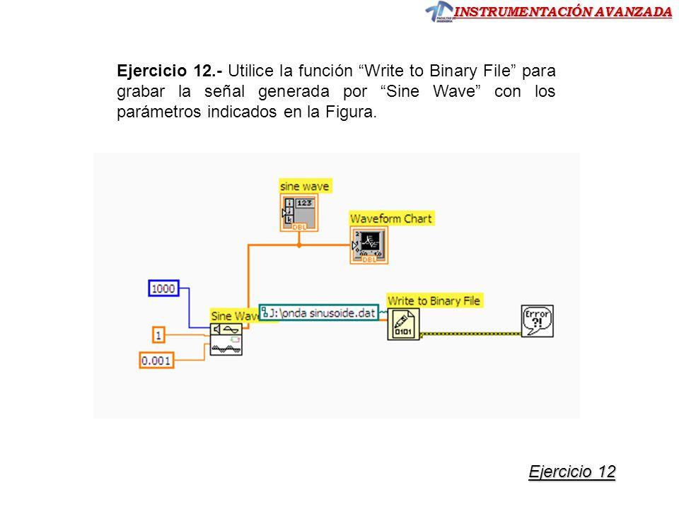 INSTRUMENTACIÓN AVANZADA Ejercicio 12.- Utilice la función Write to Binary File para grabar la señal generada por Sine Wave con los parámetros indicados en la Figura.
