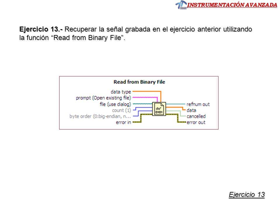 INSTRUMENTACIÓN AVANZADA Ejercicio 13.- Recuperar la señal grabada en el ejercicio anterior utilizando la función Read from Binary File.