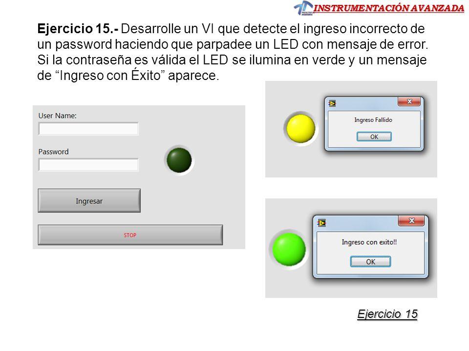 INSTRUMENTACIÓN AVANZADA Ejercicio 15 Ejercicio 15 Ejercicio 15.- Desarrolle un VI que detecte el ingreso incorrecto de un password haciendo que parpadee un LED con mensaje de error.