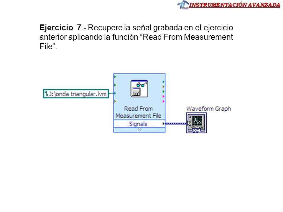 INSTRUMENTACIÓN AVANZADA Ejercicio 7.- Recupere la señal grabada en el ejercicio anterior aplicando la función Read From Measurement File.