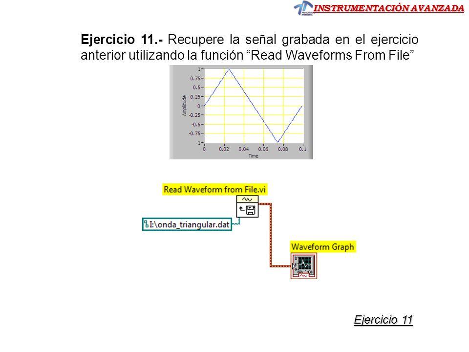 INSTRUMENTACIÓN AVANZADA Ejercicio 11.- Recupere la señal grabada en el ejercicio anterior utilizando la función Read Waveforms From File Ejercicio 11 Ejercicio 11