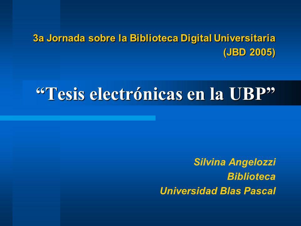 3a Jornada sobre la Biblioteca Digital Universitaria (JBD 2005) Tesis electrónicas en la UBP 3a Jornada sobre la Biblioteca Digital Universitaria (JBD 2005) Tesis electrónicas en la UBP Silvina Angelozzi Biblioteca Universidad Blas Pascal