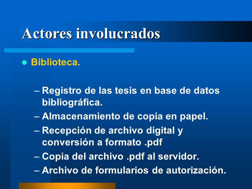 Actores involucrados Biblioteca. –Registro de las tesis en base de datos bibliográfica. –Almacenamiento de copia en papel. –Recepción de archivo digit