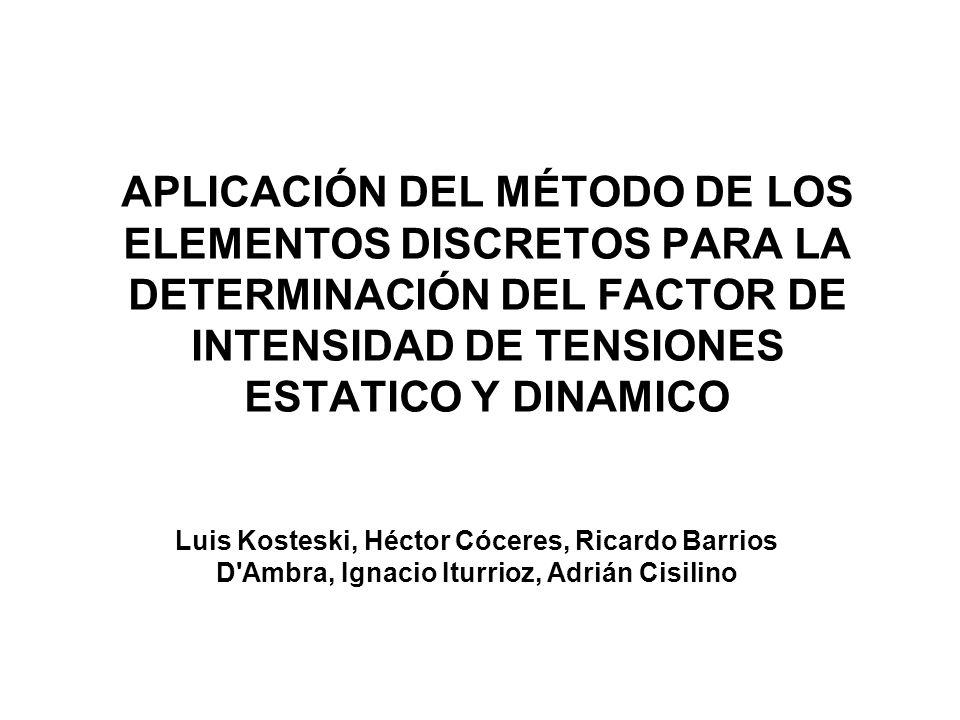 APLICACIÓN DEL MÉTODO DE LOS ELEMENTOS DISCRETOS PARA LA DETERMINACIÓN DEL FACTOR DE INTENSIDAD DE TENSIONES ESTATICO Y DINAMICO Luis Kosteski, Héctor