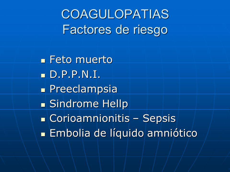 COAGULOPATIAS Factores de riesgo Feto muerto Feto muerto D.P.P.N.I. D.P.P.N.I. Preeclampsia Preeclampsia Sindrome Hellp Sindrome Hellp Corioamnionitis