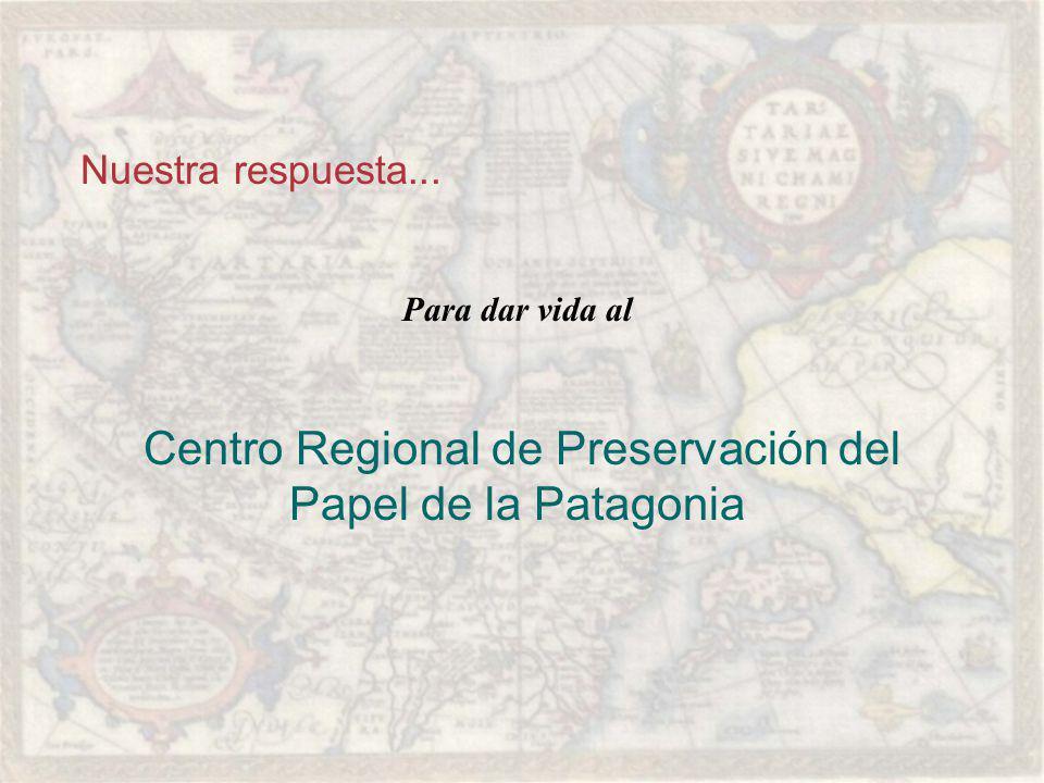 Nuestra respuesta... Para dar vida al Centro Regional de Preservación del Papel de la Patagonia