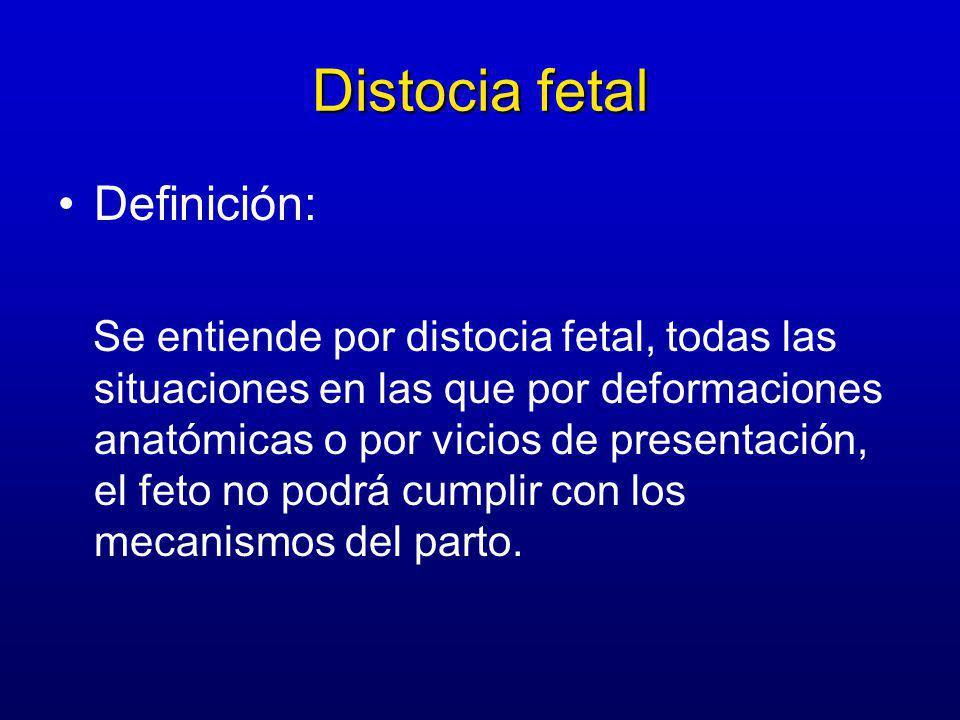 Distocia fetal Definición: Se entiende por distocia fetal, todas las situaciones en las que por deformaciones anatómicas o por vicios de presentación, el feto no podrá cumplir con los mecanismos del parto.