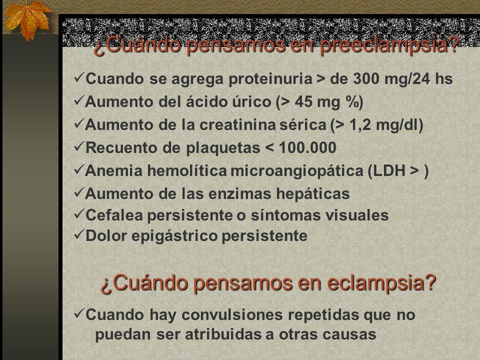 ¿Cuándo pensamos en preeclampsia? Cuando se agrega proteinuria > de 300 mg/24 hs Aumento del ácido úrico (> 45 mg %) Aumento de la creatinina sérica (