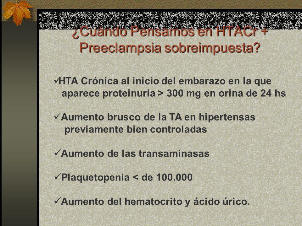 ¿Cuándo Pensamos en HTACr + Preeclampsia sobreimpuesta? HTA Crónica al inicio del embarazo en la que aparece proteinuria > 300 mg en orina de 24 hs Au