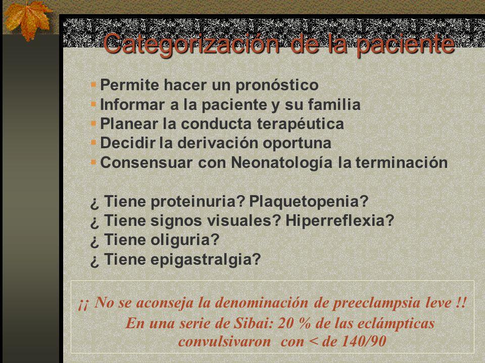 Categorización de la paciente ¡¡ No se aconseja la denominación de preeclampsia leve !! En una serie de Sibai: 20 % de las eclámpticas convulsivaron c