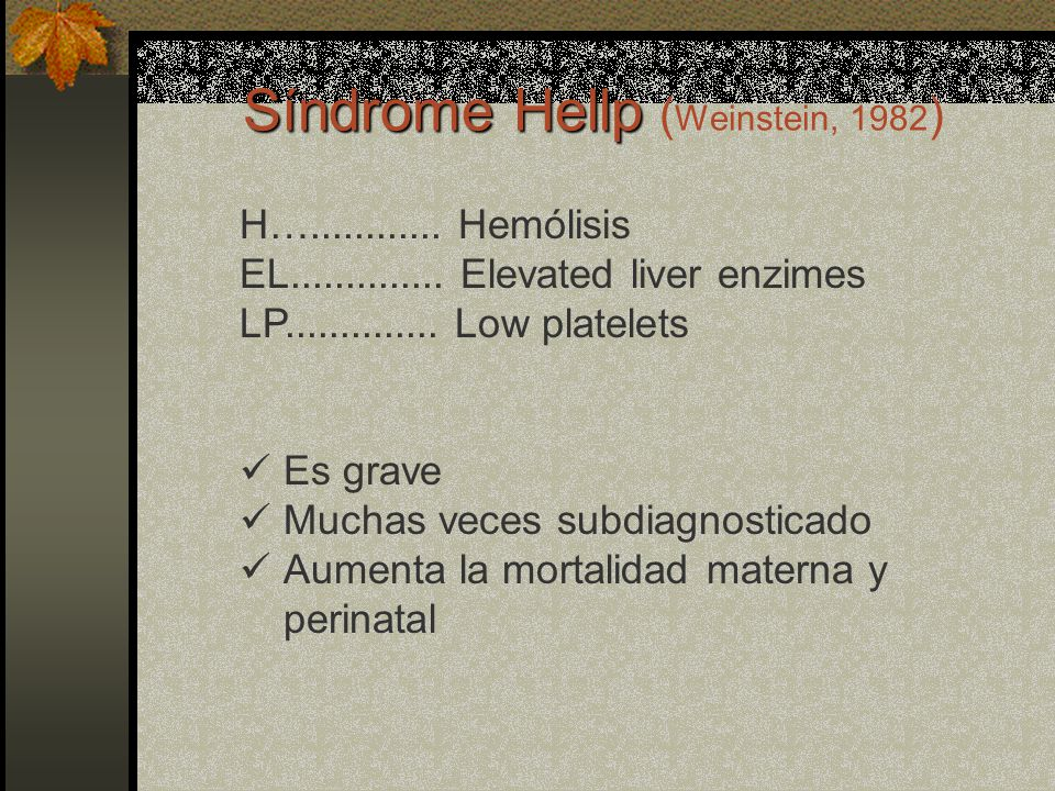 Síndrome Hellp Síndrome Hellp ( Weinstein, 1982 ) H…............ Hemólisis EL.............. Elevated liver enzimes LP.............. Low platelets Es g