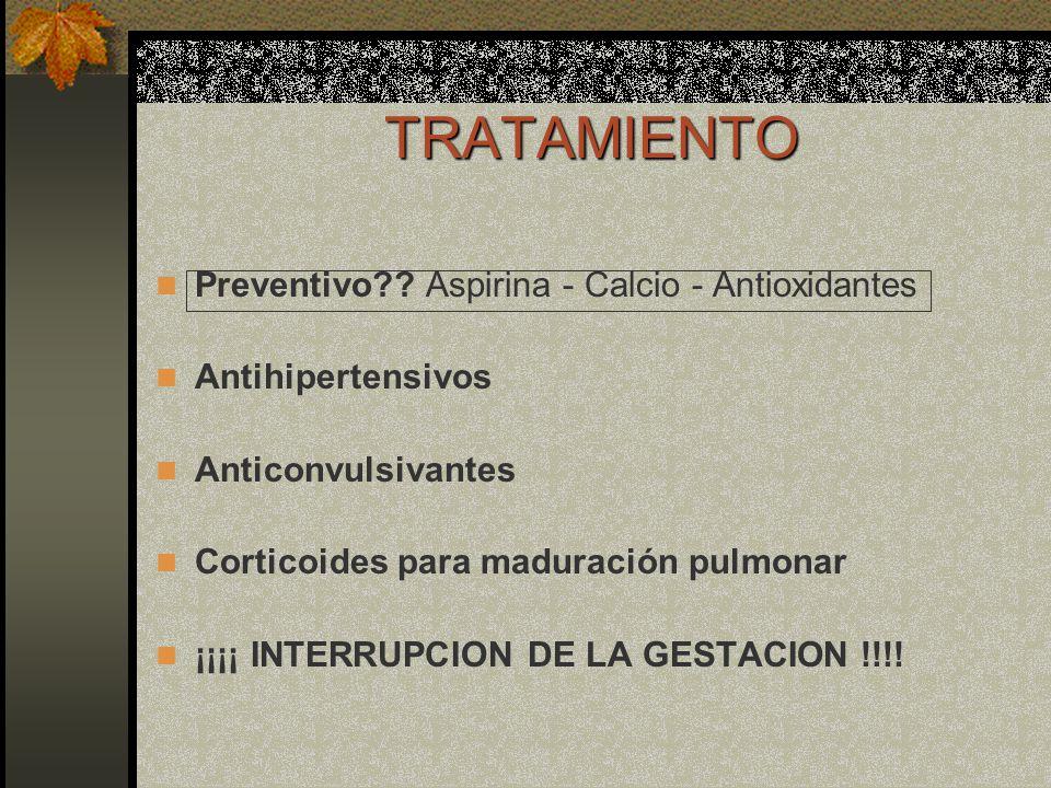 TRATAMIENTO Preventivo?? Aspirina - Calcio - Antioxidantes Antihipertensivos Anticonvulsivantes Corticoides para maduración pulmonar ¡¡¡¡ INTERRUPCION
