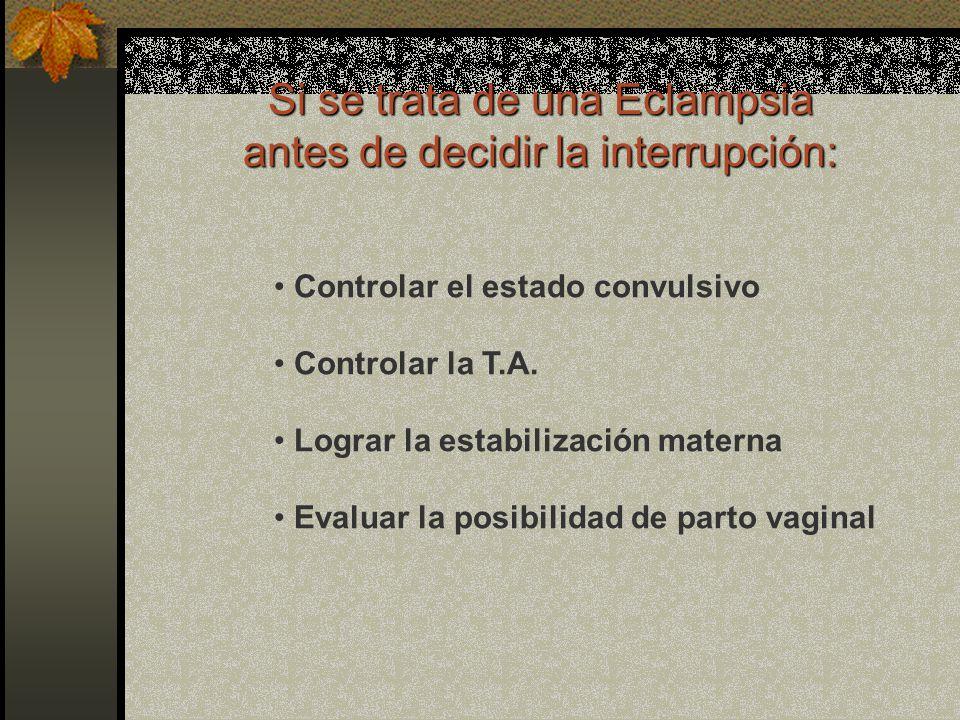Si se trata de una Eclampsia antes de decidir la interrupción: Controlar el estado convulsivo Controlar la T.A. Lograr la estabilización materna Evalu