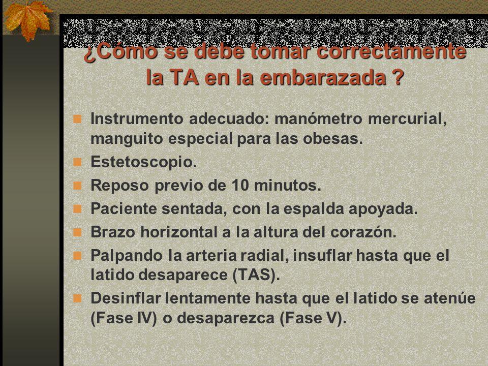 ¿Cómo se debe tomar correctamente la TA en la embarazada ? Instrumento adecuado: manómetro mercurial, manguito especial para las obesas. Estetoscopio.