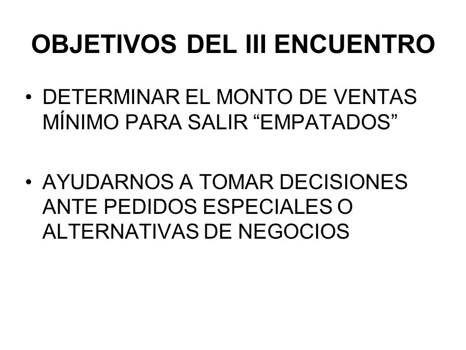 OBJETIVOS DEL III ENCUENTRO DETERMINAR EL MONTO DE VENTAS MÍNIMO PARA SALIR EMPATADOS AYUDARNOS A TOMAR DECISIONES ANTE PEDIDOS ESPECIALES O ALTERNATI