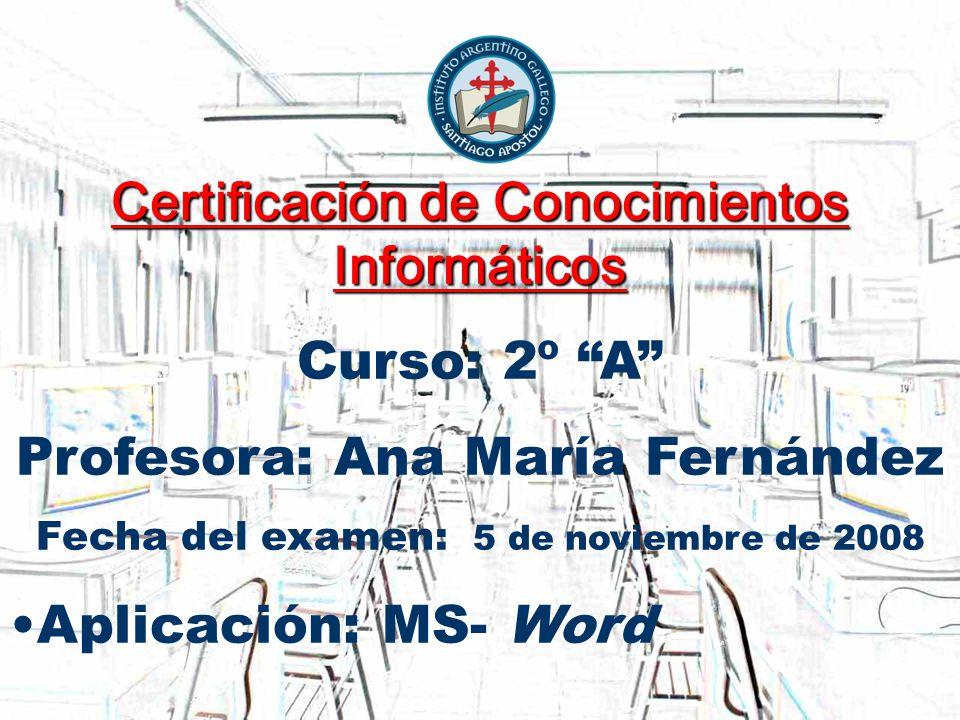 Certificación de Conocimientos Informáticos Curso: 2º A Profesora: Ana María Fernández Fecha del examen: 5 de noviembre de 2008 Aplicación: MS- Word