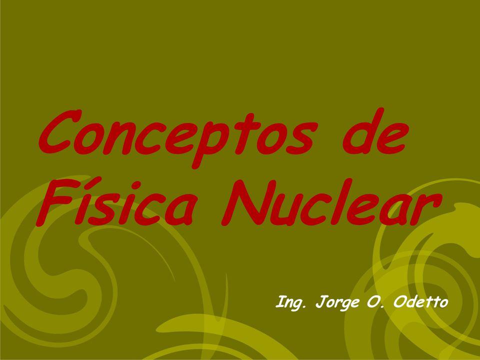 Conceptos de Física Nuclear Ing. Jorge O. Odetto