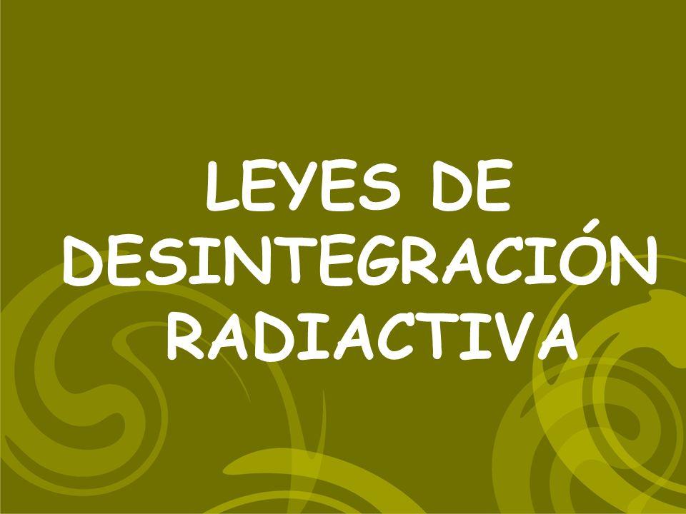 LEYES DE DESINTEGRACIÓN RADIACTIVA