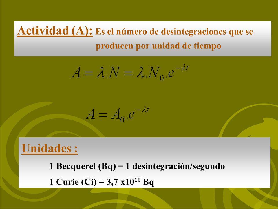 Unidades : 1 Becquerel (Bq) = 1 desintegración/segundo 1 Curie (Ci) = 3,7 x10 10 Bq Actividad (A): Es el número de desintegraciones que se producen po