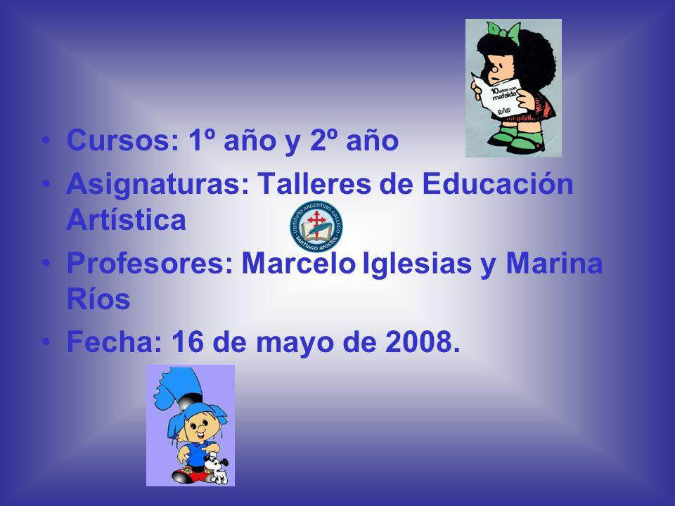 Cursos: 1º año y 2º año Asignaturas: Talleres de Educación Artística Profesores: Marcelo Iglesias y Marina Ríos Fecha: 16 de mayo de 2008.