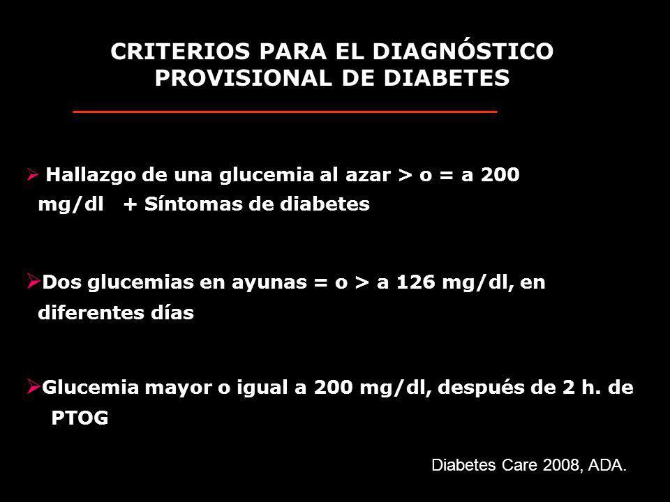 CRITERIOS PARA EL DIAGNÓSTICO PROVISIONAL DE DIABETES Dos glucemias en ayunas = o > a 126 mg/dl, en diferentes días Glucemia mayor o igual a 200 mg/dl, después de 2 h.
