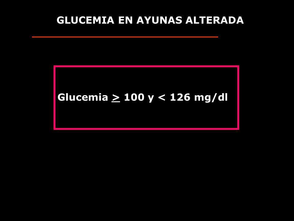 GLUCEMIA EN AYUNAS ALTERADA Glucemia > 100 y < 126 mg/dl