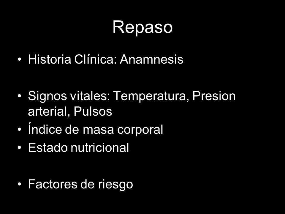 Repaso Historia Clínica: Anamnesis Signos vitales: Temperatura, Presion arterial, Pulsos Índice de masa corporal Estado nutricional Factores de riesgo