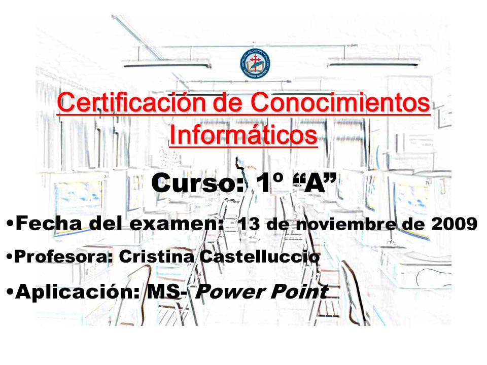 Certificación de Conocimientos Informáticos Curso: 1º A Fecha del examen: 13 de noviembre de 2009 Profesora: Cristina Castelluccio Aplicación: MS- Pow