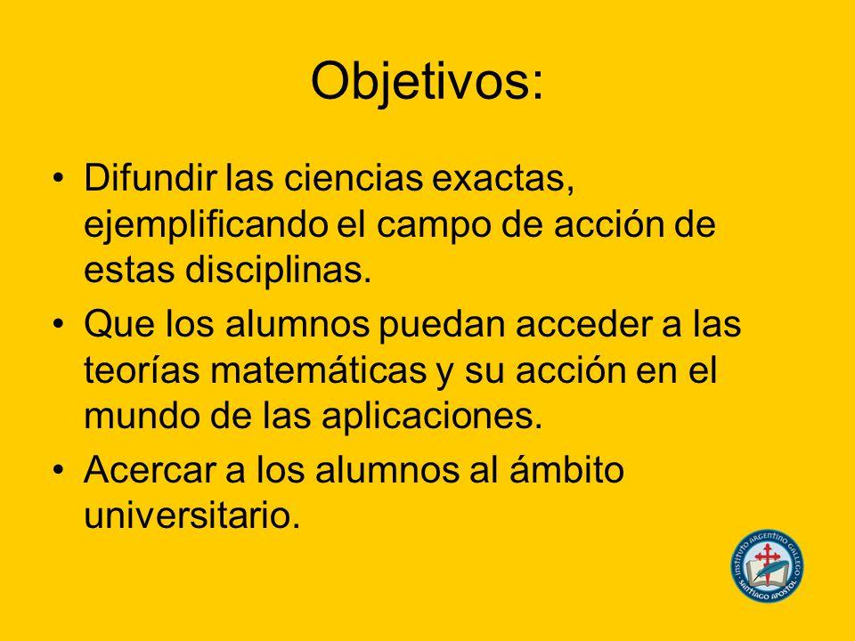 Objetivos: Difundir las ciencias exactas, ejemplificando el campo de acción de estas disciplinas.