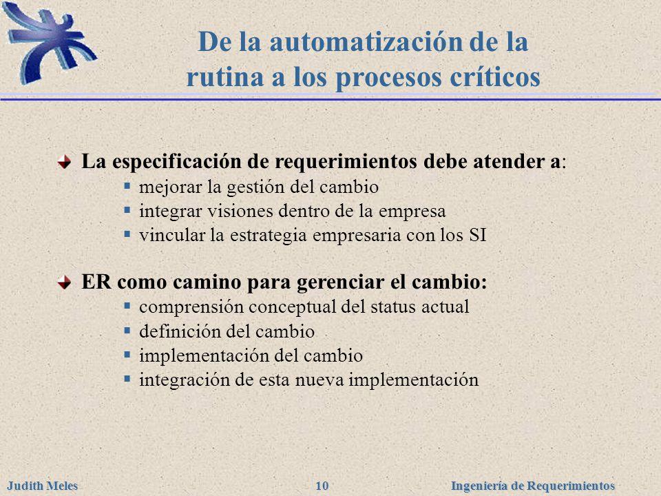 Ingeniería de Requerimientos Judith Meles 10 De la automatización de la rutina a los procesos críticos La especificación de requerimientos debe atende