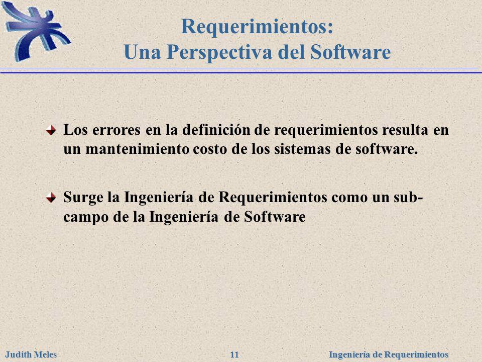 Ingeniería de Requerimientos Judith Meles 11 Requerimientos: Una Perspectiva del Software Los errores en la definición de requerimientos resulta en un