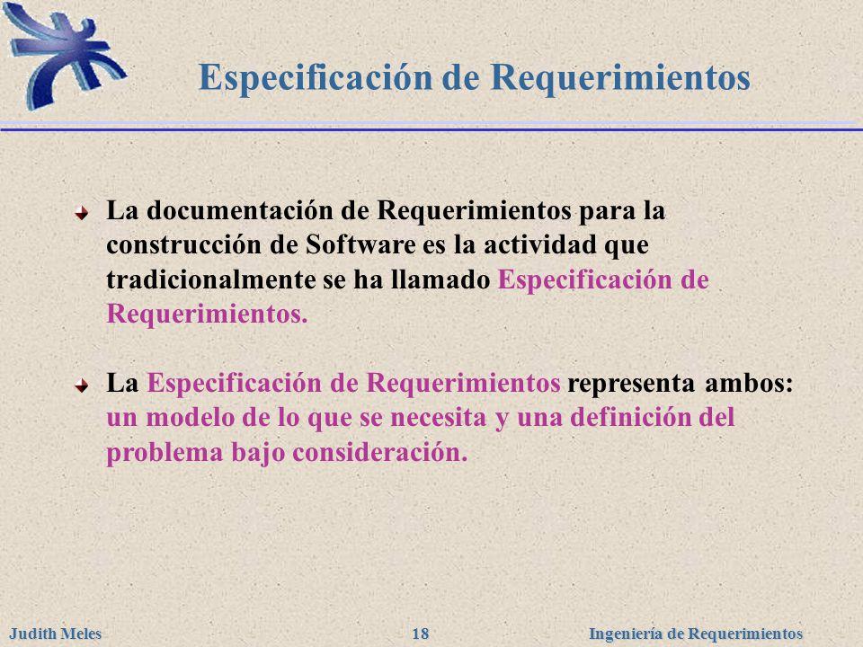 Ingeniería de Requerimientos Judith Meles 18 Especificación de Requerimientos La documentación de Requerimientos para la construcción de Software es l