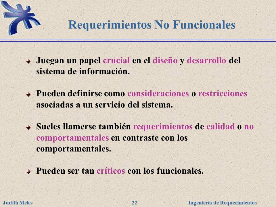 Ingeniería de Requerimientos Judith Meles 22 Requerimientos No Funcionales Juegan un papel crucial en el diseño y desarrollo del sistema de informació