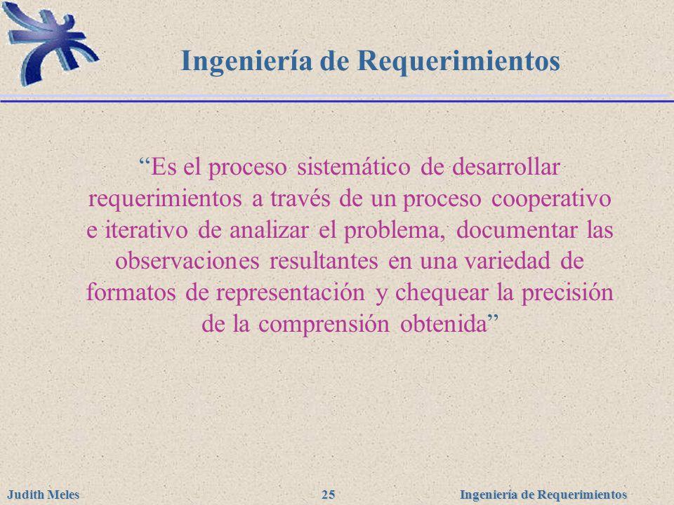 Ingeniería de Requerimientos Judith Meles 25 Ingeniería de Requerimientos Es el proceso sistemático de desarrollar requerimientos a través de un proce