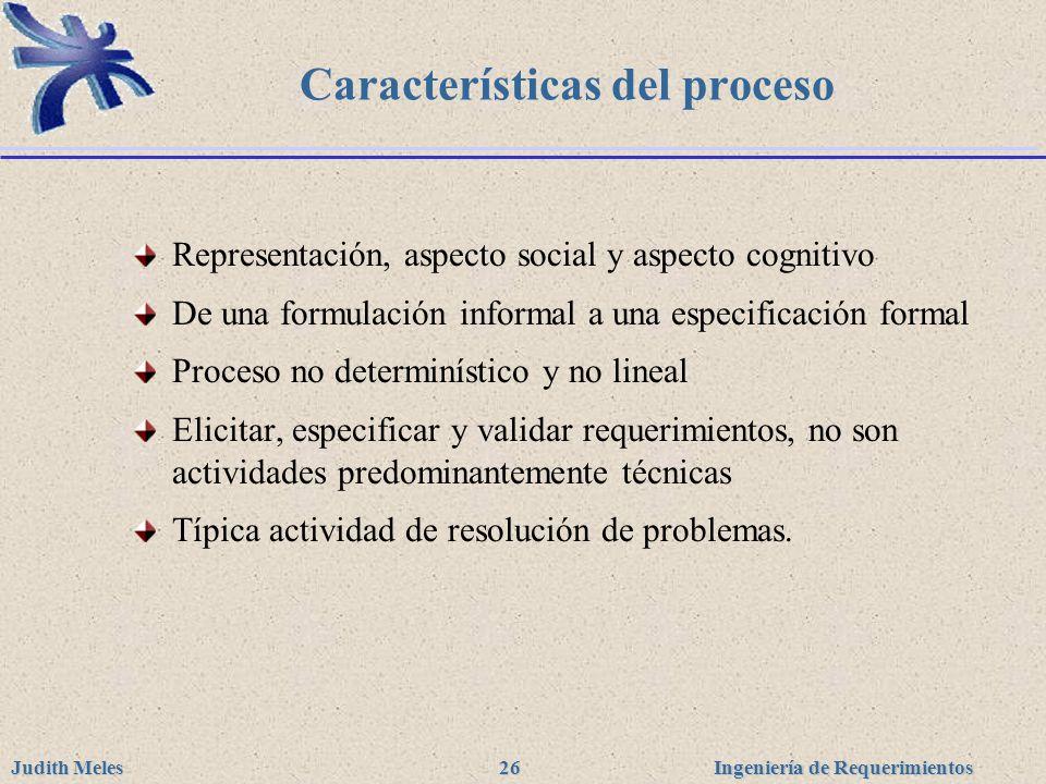 Ingeniería de Requerimientos Judith Meles 26 Características del proceso Representación, aspecto social y aspecto cognitivo De una formulación informa
