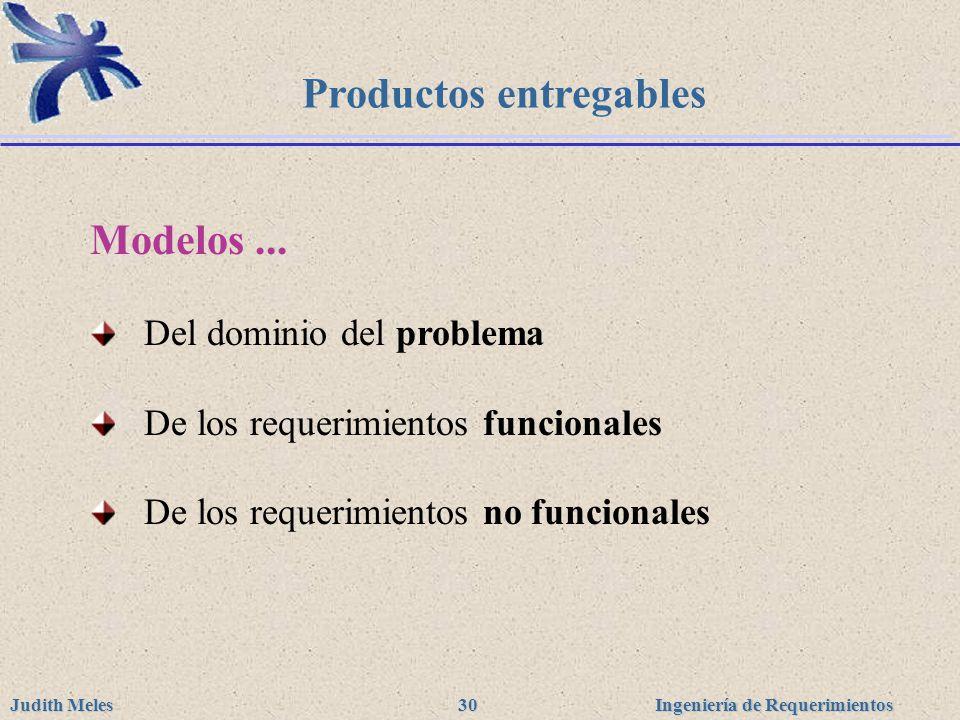Ingeniería de Requerimientos Judith Meles 30 Productos entregables Modelos... Del dominio del problema De los requerimientos funcionales De los requer