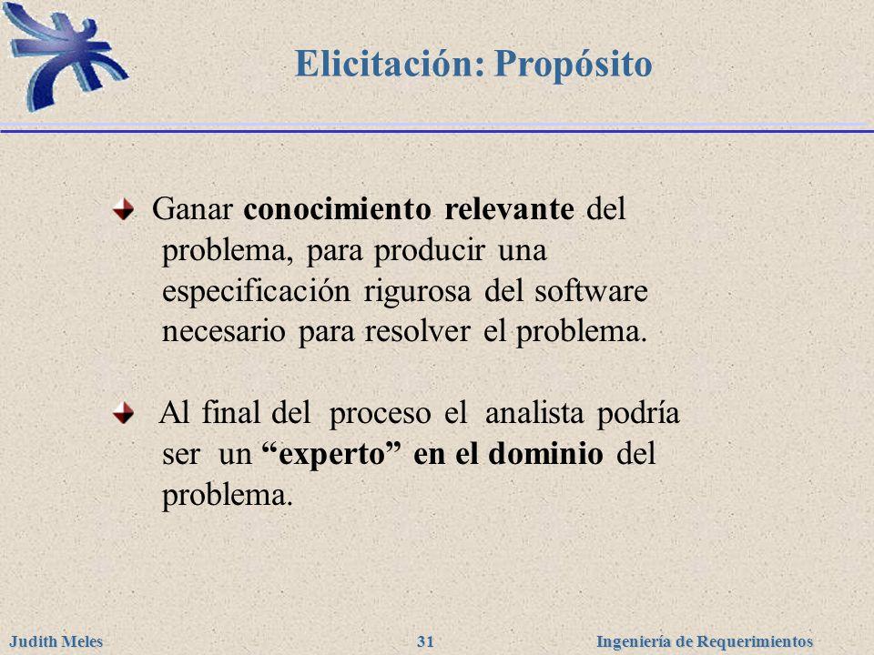 Ingeniería de Requerimientos Judith Meles 31 Elicitación: Propósito Ganar conocimiento relevante del problema, para producir una especificación riguro