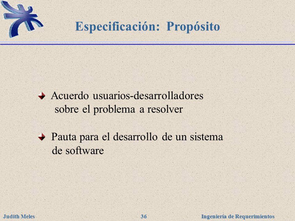 Ingeniería de Requerimientos Judith Meles 36 Especificación: Propósito Acuerdo usuarios-desarrolladores sobre el problema a resolver Pauta para el des
